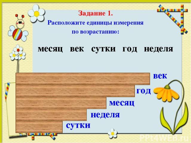 Задание 1. Расположите единицы измерения по возрастанию: месяц век сутки год неделя сутки год век месяц неделя