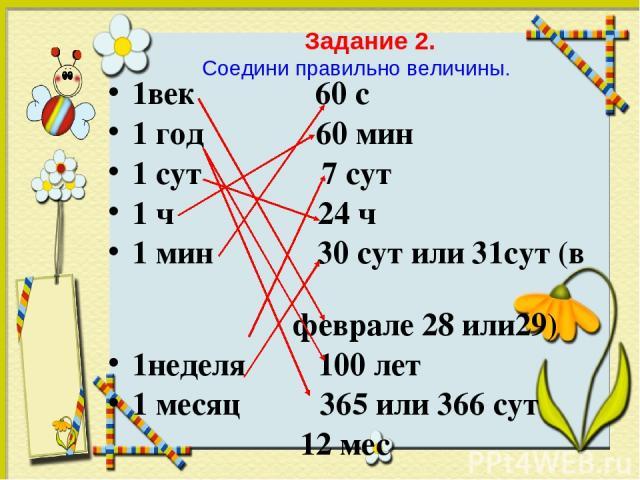 1век 60 с 1 год 60 мин 1 сут 7 сут 1 ч 24 ч 1 мин 30 сут или 31сут (в феврале 28 или29) 1неделя 100 лет 1 месяц 365 или 366 сут 12 мес Задание 2. Соедини правильно величины.