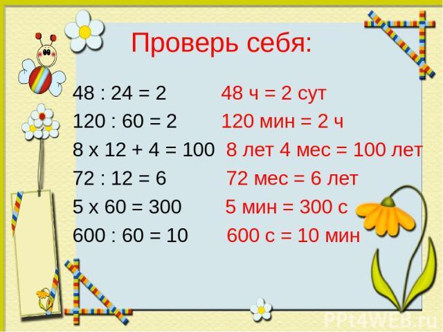 Проверь себя: 48 : 24 = 2 48 ч = 2 сут 120 : 60 = 2 120 мин = 2 ч 8 x 12 + 4 = 100 8 лет 4 мес = 100 лет 72 : 12 = 6 72 мес = 6 лет 5 x 60 = 300 5 мин = 300 с 600 : 60 = 10 600 с = 10 мин