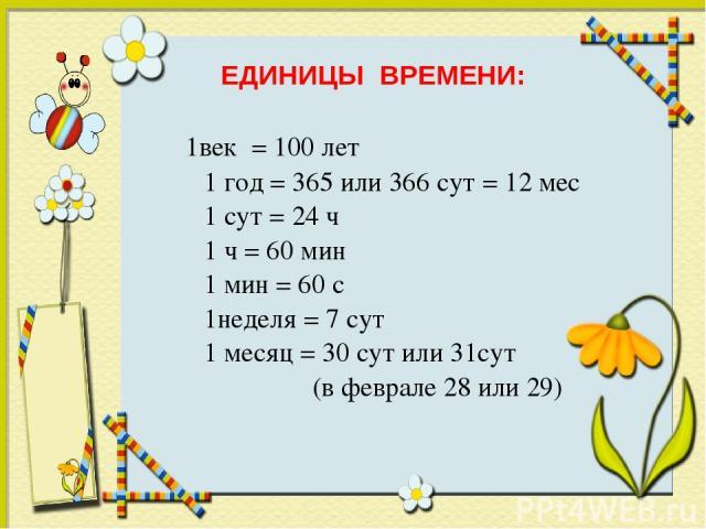 1век = 100 лет 1 год = 365 или 366 сут = 12 мес 1 сут = 24 ч 1 ч = 60 мин 1 мин = 60 с 1неделя = 7 сут 1 месяц = 30 сут или 31сут (в феврале 28 или 29) ЕДИНИЦЫ ВРЕМЕНИ: