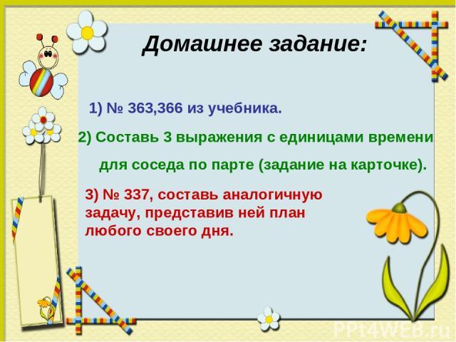 Домашнее задание: 1) № 363,366 из учебника. 2) Составь 3 выражения с единицами времени для соседа по парте (задание на карточке). 3) № 337, составь аналогичную задачу, представив ней план любого своего дня.