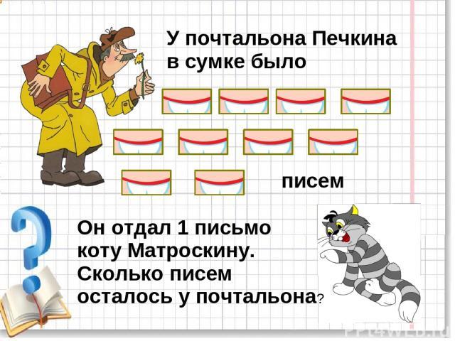 У почтальона Печкина в сумке было Он отдал 1 письмо коту Матроскину. Сколько писем осталось у почтальона? писем