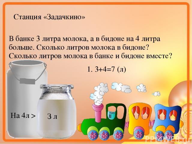 Станция «Задачкино» В банке 3 литра молока, а в бидоне на 4 литра больше. Сколько литров молока в бидоне? Сколько литров молока в банке и бидоне вместе? З л На 4л > 1. 3+4=7 (л)