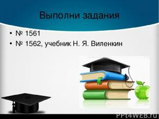 Выполни задания № 1561 № 1562, учебник Н. Я. Виленкин
