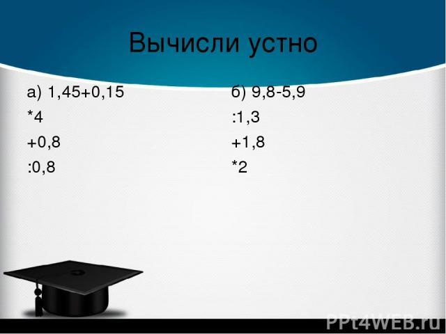 Вычисли устно а) 1,45+0,15 *4 +0,8 :0,8 б) 9,8-5,9 :1,3 +1,8 *2