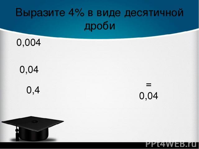 Выразите 4% в виде десятичной дроби 0,04 = 0,04 0,004 0,4