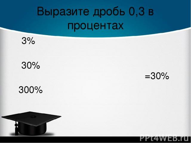 Выразите дробь 0,3 в процентах =30% 3% 30% 300%