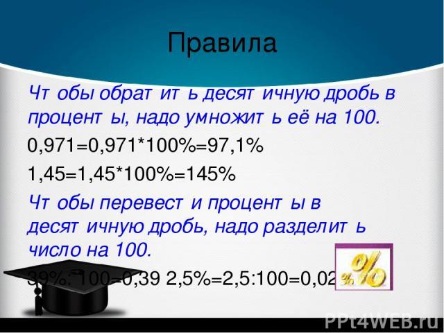 Правила Чтобы обратить десятичную дробь в проценты, надо умножить её на 100. 0,971=0,971*100%=97,1% 1,45=1,45*100%=145% Чтобы перевести проценты в десятичную дробь, надо разделить число на 100. 39%: 100=0,39 2,5%=2,5:100=0,025