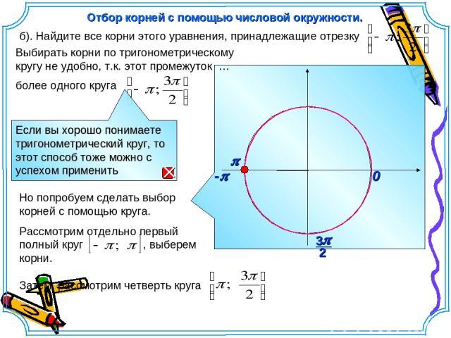 p 0 Выбирать корни по тригонометрическому кругу не удобно, т.к. этот промежуток … более одного круга б). Найдите все корни этого уравнения, принадлежащие отрезку Но попробуем сделать выбор корней с помощью круга. Рассмотрим отдельно первый полный кр…