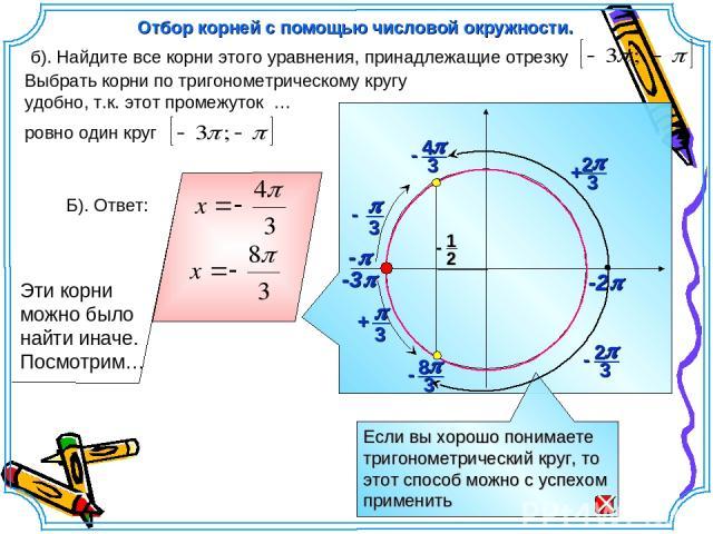 -3p Выбрать корни по тригонометрическому кругу удобно, т.к. этот промежуток … ровно один круг б). Найдите все корни этого уравнения, принадлежащие отрезку Отбор корней с помощью числовой окружности. -2p -p Б). Ответ: