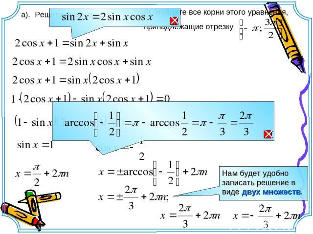 а). Решите уравнение б). Найдите все корни этого уравнения, принадлежащие отрезку Нам будет удобно записать решение в виде двух множеств.