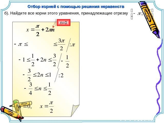 б). Найдите все корни этого уравнения, принадлежащие отрезку Отбор корней с помощью решения неравенств n=0
