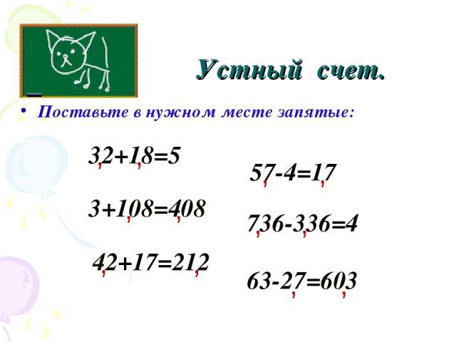 Устный счет. Поставьте в нужном месте запятые: 32+18=5 , 3+108=408 736-336=4 57-4=17 42+17=212 63-27=603 , , , , , , , , , , ,