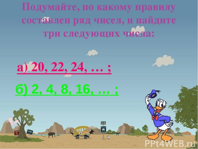 Подумайте, по какому правилу составлен ряд чисел, и найдите три следующих числа: а) 20, 22, 24, … ; б) 2, 4, 8, 16, … ;