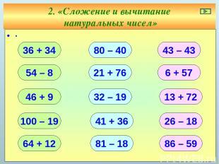 2. «Сложение и вычитание натуральных чисел» ∙ 36 + 34 54 – 8 46 + 9 100 – 19 64