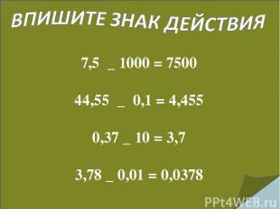 7,5 _ 1000 = 7500 44,55 _ 0,1 = 4,455 0,37 _ 10 = 3,7 3,78 _ 0,01 = 0,0378