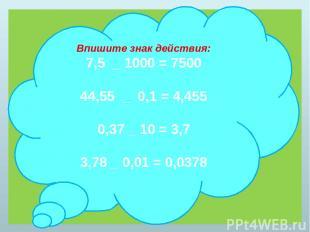 Впишите знак действия: 7,5 _ 1000 = 7500 44,55 _ 0,1 = 4,455 0,37 _ 10 = 3,7 3,7