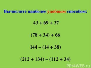 Вычислите наиболее удобным способом: 43 + 69 + 37 (78 + 34) + 66 144 – (14 + 38)