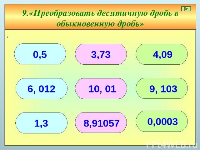 ∙ 9.«Преобразовать десятичную дробь в обыкновенную дробь» 0,5 3,73 4,09 1,3 0,0003 6, 012 9, 103 8,91057 10, 01