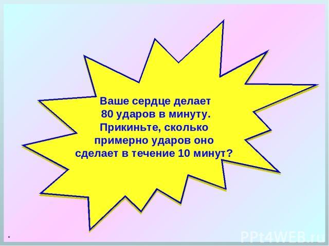 . Ваше сердце делает 80 ударов в минуту. Прикиньте, сколько примерно ударов оно сделает в течение 10 минут?