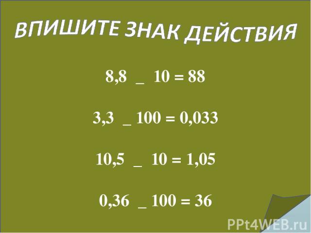8,8 _ 10 = 88 3,3 _ 100 = 0,033 10,5 _ 10 = 1,05 0,36 _ 100 = 36