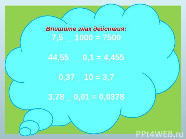 Впишите знак действия: 7,5 _ 1000 = 7500 44,55 _ 0,1 = 4,455 0,37 _ 10 = 3,7 3,78 _ 0,01 = 0,0378