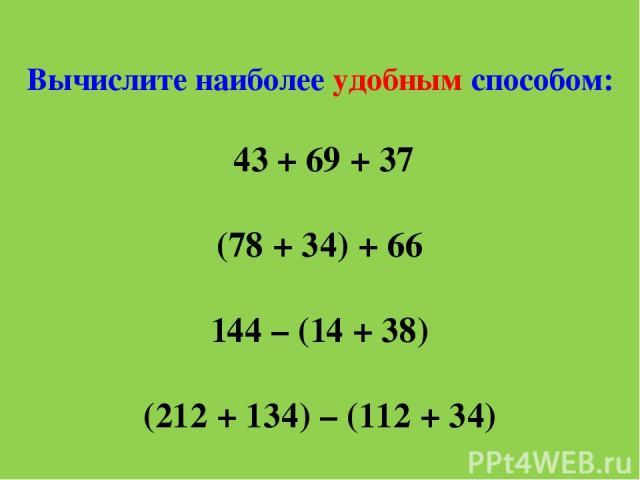Вычислите наиболее удобным способом: 43 + 69 + 37 (78 + 34) + 66 144 – (14 + 38) (212 + 134) – (112 + 34)