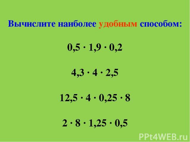 Вычислите наиболее удобным способом: 0,5 ∙ 1,9 ∙ 0,2 4,3 ∙ 4 ∙ 2,5 12,5 ∙ 4 ∙ 0,25 ∙ 8 2 ∙ 8 ∙ 1,25 ∙ 0,5