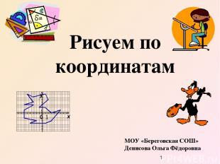 Рисуем по координатам МОУ «Береговская СОШ» Денисова Ольга Фёдоровна х y 0 1 1