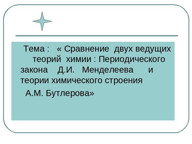 Тема : « Сравнение двух ведущих теорий химии : Периодического закона Д.И. Менделеева и теории химического строения А.М. Бутлерова»