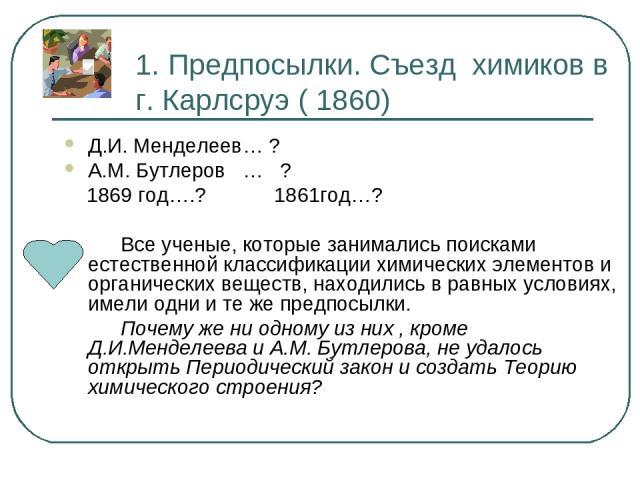 1. Предпосылки. Съезд химиков в г. Карлсруэ ( 1860) Д.И. Менделеев… ? А.М. Бутлеров … ? 1869 год….? 1861год…? Все ученые, которые занимались поисками естественной классификации химических элементов и органических веществ, находились в равных условия…