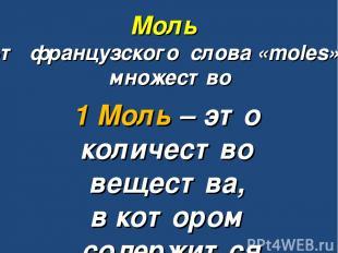 Моль от французского слова «moles»- множество 1 Моль – это количество вещества,