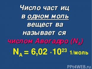 Число частиц в одном моль вещества называется числом Авогадро (NА) NА = 6,02 ∙10
