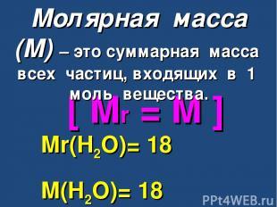 [ Mr = M ] Mr(H2O)= 18 M(H2O)= 18 г/моль Молярная масса (М) – это суммарная масс