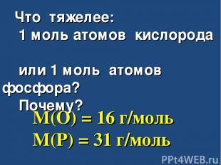 Что тяжелее: 1 моль атомов кислорода или 1 моль атомов фосфора? Почему? M(O) = 1
