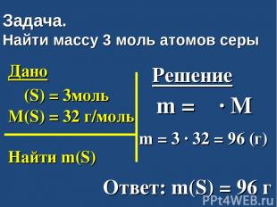 Задача. Найти массу 3 моль атомов серы Дано ν (S) = 3моль M(S) = 32 г/моль Найти