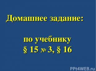 Домашнее задание: по учебнику § 15 № 3, § 16