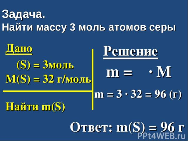 Задача. Найти массу 3 моль атомов серы Дано ν (S) = 3моль M(S) = 32 г/моль Найти m(S) Решение m = ν ∙ M m = 3 ∙ 32 = 96 (г) Ответ: m(S) = 96 г