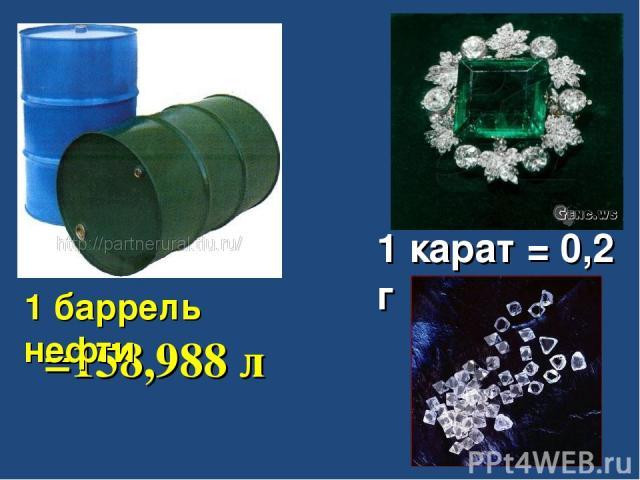 =158,988 л 1 карат = 0,2 г 1 баррель нефти