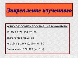 Закрепление изученного Устно:разложить простые на множители: 16, 15, 20; 72 ;150