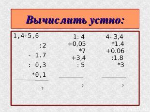 Вычислить устно: 1,4+5,6 :2 - 1.7 : 0,3 *0,1 1: 4 +0,05 *7 +3,4 : 5 4- 3,4 *1.4