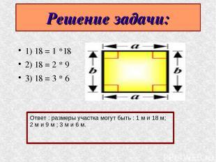 Решение задачи: 1) 18 = 1 *18 2) 18 = 2 * 9 3) 18 = 3 * 6 Ответ : размеры участк