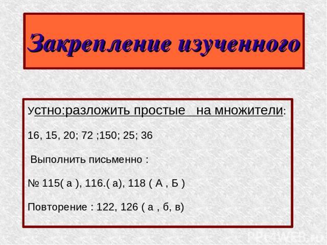 Закрепление изученного Устно:разложить простые на множители: 16, 15, 20; 72 ;150; 25; 36 Выполнить письменно : № 115( а ), 116.( а), 118 ( А , Б ) Повторение : 122, 126 ( а , б, в)