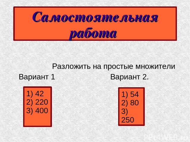 Самостоятельная работа Разложить на простые множители Вариант 1 Вариант 2. 1) 42 2) 220 3) 400 1) 54 2) 80 3) 250