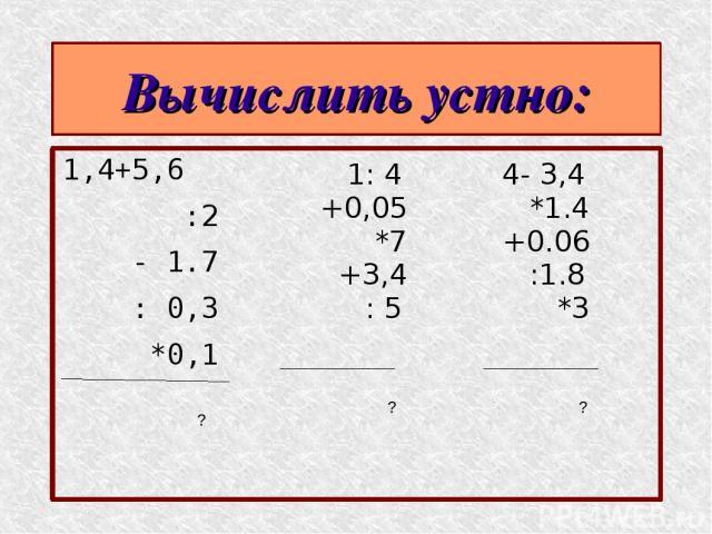 Вычислить устно: 1,4+5,6 :2 - 1.7 : 0,3 *0,1 1: 4 +0,05 *7 +3,4 : 5 4- 3,4 *1.4 +0.06 :1.8 *3 ? ? ?