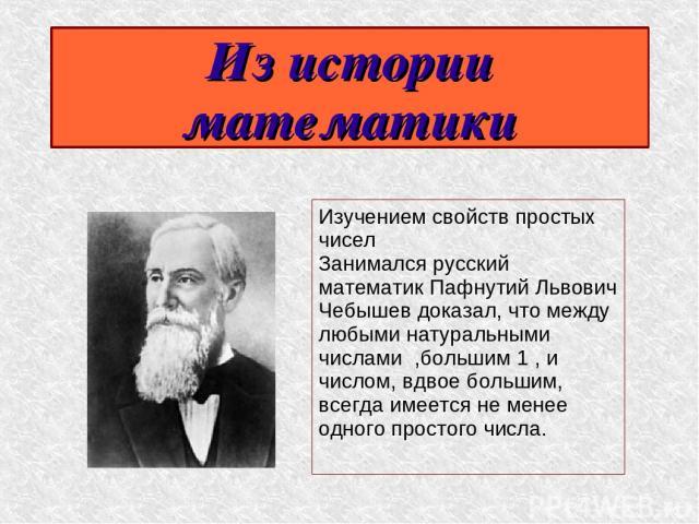 Из истории математики Изучением свойств простых чисел Занимался русский математик Пафнутий Львович Чебышев доказал, что между любыми натуральными числами ,большим 1 , и числом, вдвое большим, всегда имеется не менее одного простого числа.