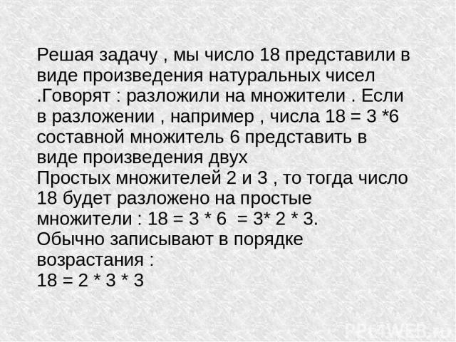 Решая задачу , мы число 18 представили в виде произведения натуральных чисел .Говорят : разложили на множители . Если в разложении , например , числа 18 = 3 *6 составной множитель 6 представить в виде произведения двух Простых множителей 2 и 3 , то …