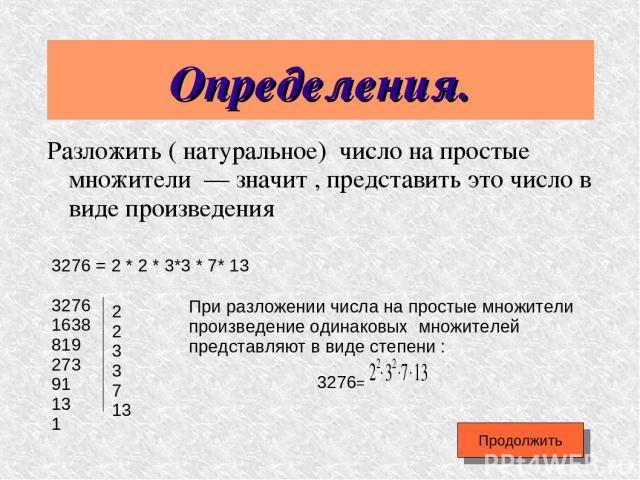 Определения. Разложить ( натуральное) число на простые множители — значит , представить это число в виде произведения Продолжить 3276 = 2 * 2 * 3*3 * 7* 13 3276 1638 819 273 91 13 1 2 2 3 3 7 13 При разложении числа на простые множители произведение…