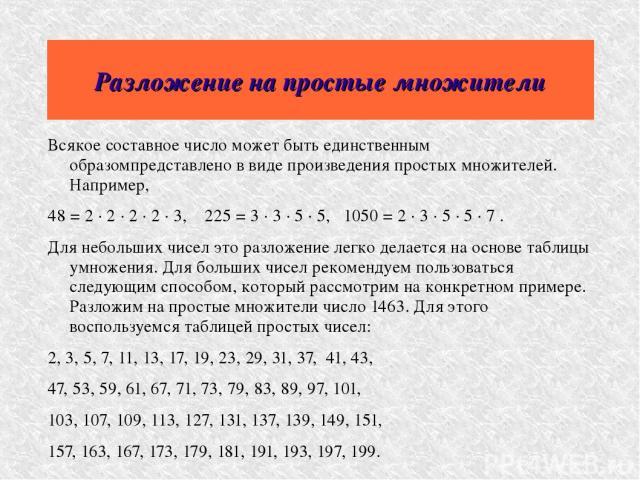 Разложение на простые множители Всякое составное число может быть единственным образомпредставлено в виде произведения простых множителей. Например, 48 = 2 · 2 · 2 · 2 · 3, 225 = 3 · 3 · 5 · 5, 1050 = 2 · 3 · 5 · 5 · 7 . Для небольших чисел эт…