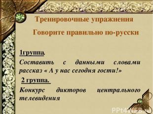 Тренировочные упражнения Говорите правильно по-русски 1группа. Составить с данны